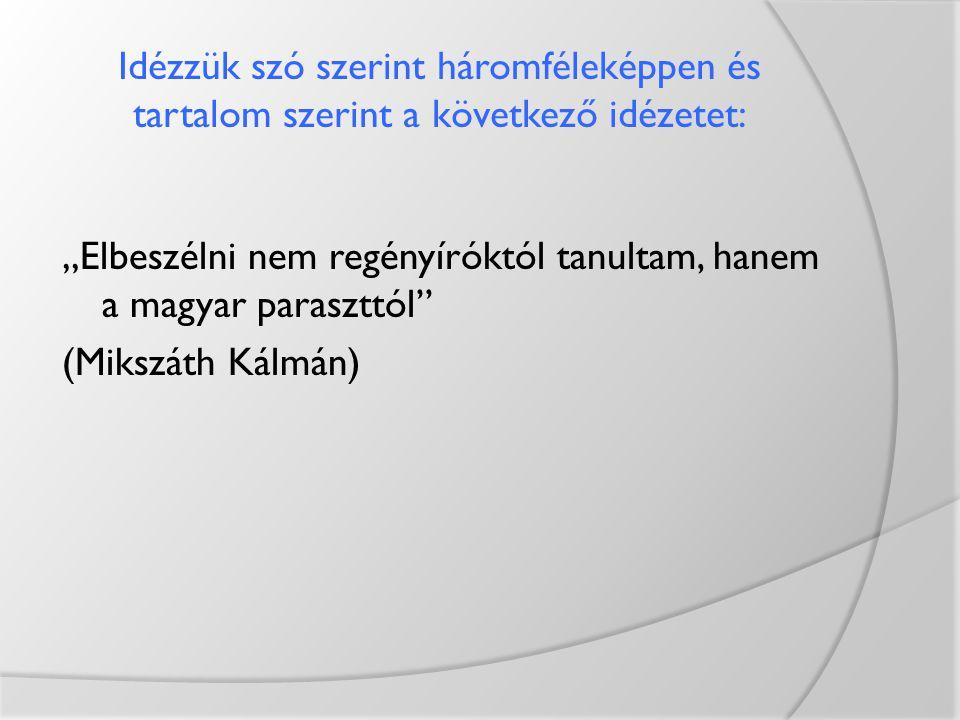"""Idézzük szó szerint háromféleképpen és tartalom szerint a következő idézetet: """"Elbeszélni nem regényíróktól tanultam, hanem a magyar paraszttól"""" (Miks"""