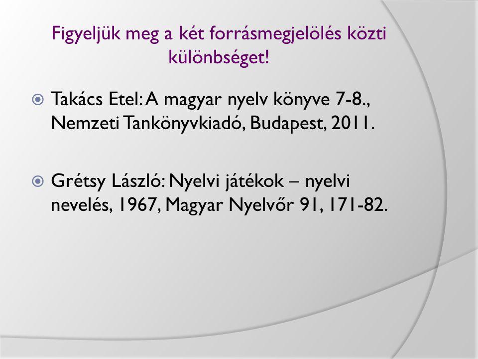 Figyeljük meg a két forrásmegjelölés közti különbséget!  Takács Etel: A magyar nyelv könyve 7-8., Nemzeti Tankönyvkiadó, Budapest, 2011.  Grétsy Lás