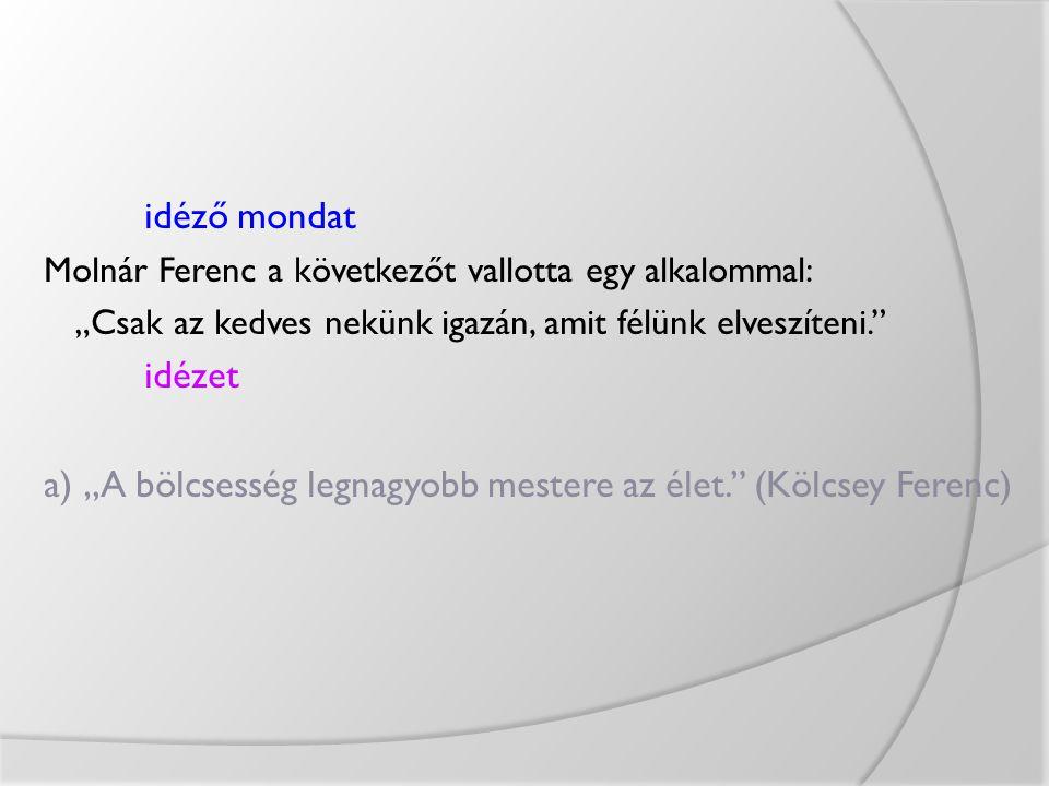 """idéző mondat Molnár Ferenc a következőt vallotta egy alkalommal: """"Csak az kedves nekünk igazán, amit félünk elveszíteni."""" idézet a) """"A bölcsesség legn"""