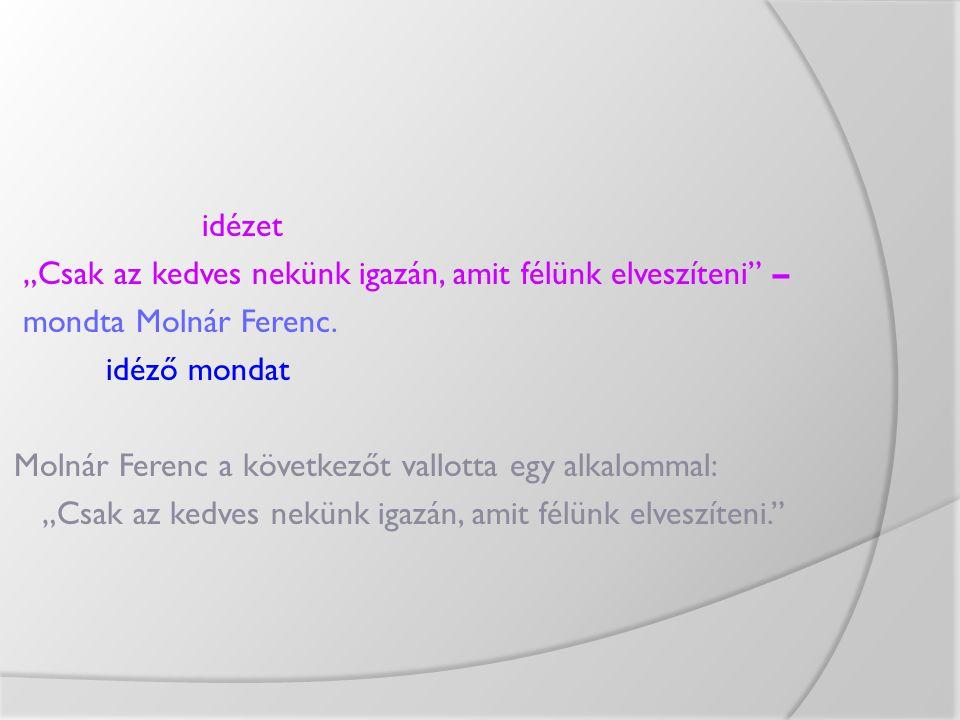 """idézet """"Csak az kedves nekünk igazán, amit félünk elveszíteni"""" – mondta Molnár Ferenc. idéző mondat Molnár Ferenc a következőt vallotta egy alkalommal"""