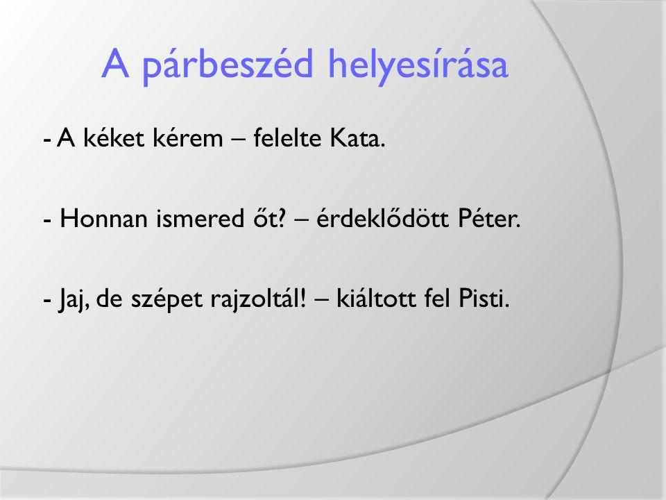 A párbeszéd helyesírása - A kéket kérem – felelte Kata. - Honnan ismered őt? – érdeklődött Péter. - Jaj, de szépet rajzoltál! – kiáltott fel Pisti.