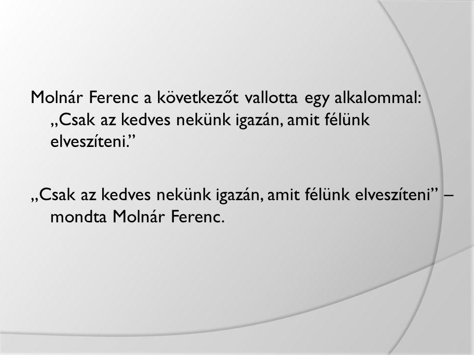 """Molnár Ferenc a következőt vallotta egy alkalommal: """"Csak az kedves nekünk igazán, amit félünk elveszíteni."""" """"Csak az kedves nekünk igazán, amit félün"""