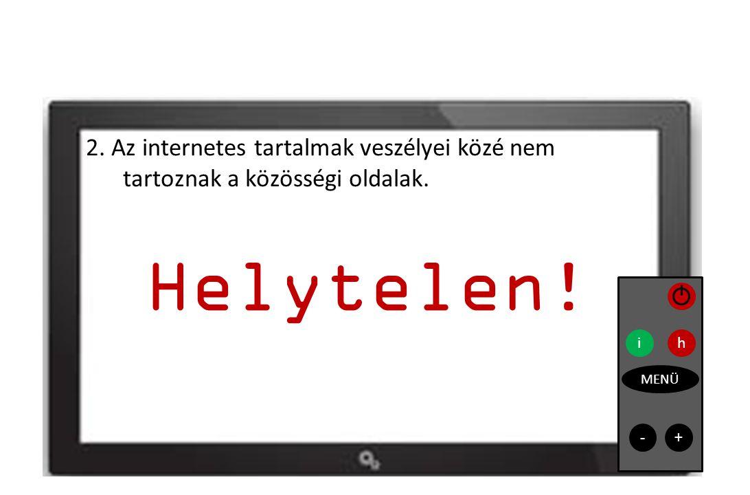 2. Az internetes tartalmak veszélyei közé nem tartoznak a közösségi oldalak. ih MENÜ Helytelen! - +