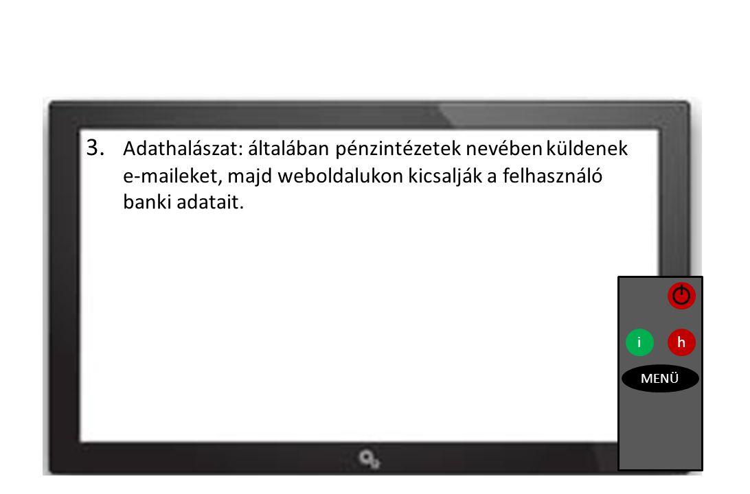 3. Adathalászat: általában pénzintézetek nevében küldenek e-maileket, majd weboldalukon kicsalják a felhasználó banki adatait. ih MENÜ