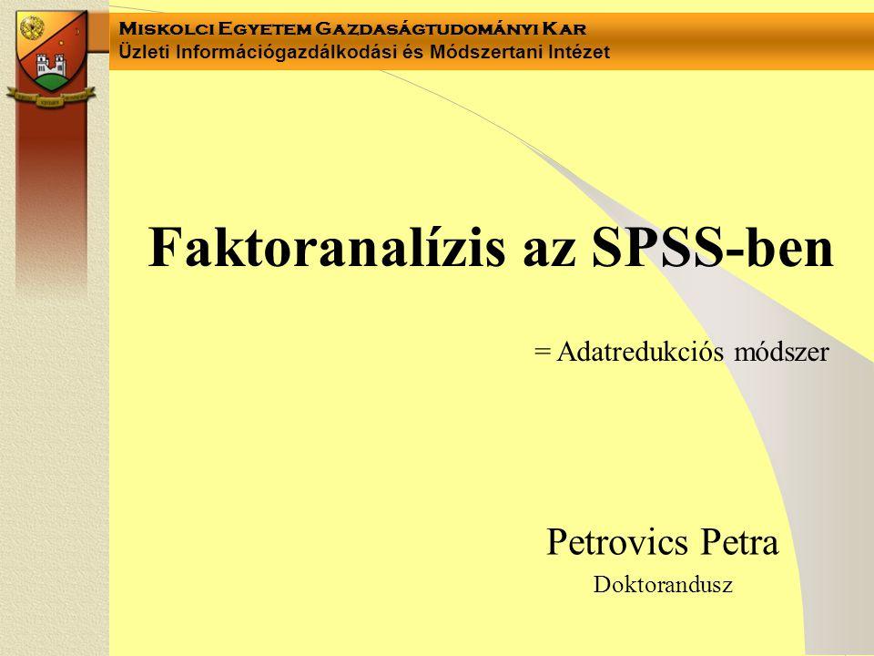 Miskolci Egyetem Gazdaságtudományi Kar Üzleti Információgazdálkodási és Módszertani Intézet Faktoranalízis az SPSS-ben Petrovics Petra Doktorandusz =
