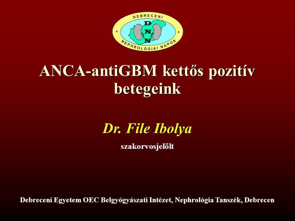 ANCA-antiGBM kettős pozitív betegeink Dr. File Ibolya szakorvosjelölt Debreceni Egyetem OEC Belgyógyászati Intézet, Nephrológia Tanszék, Debrecen
