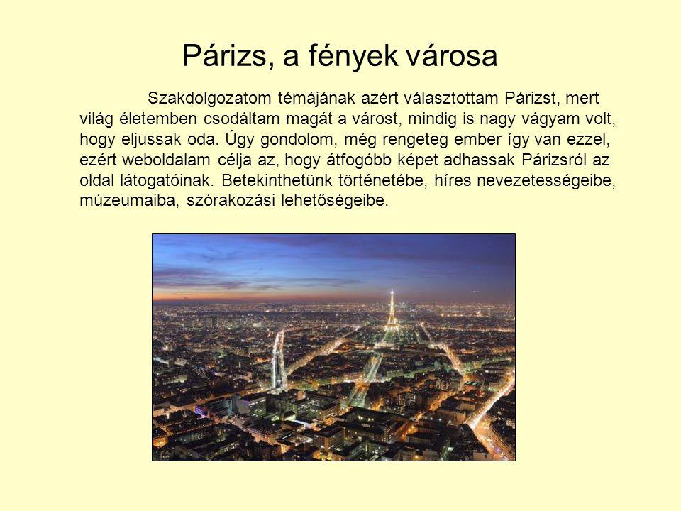 Párizs, a fények városa Szakdolgozatom témájának azért választottam Párizst, mert világ életemben csodáltam magát a várost, mindig is nagy vágyam volt, hogy eljussak oda.