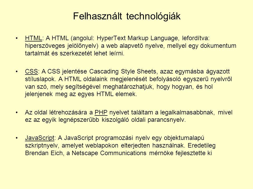 Felhasznált technológiák HTML: A HTML (angolul: HyperText Markup Language, lefordítva: hiperszöveges jelölőnyelv) a web alapvető nyelve, mellyel egy dokumentum tartalmát és szerkezetét lehet leírni.