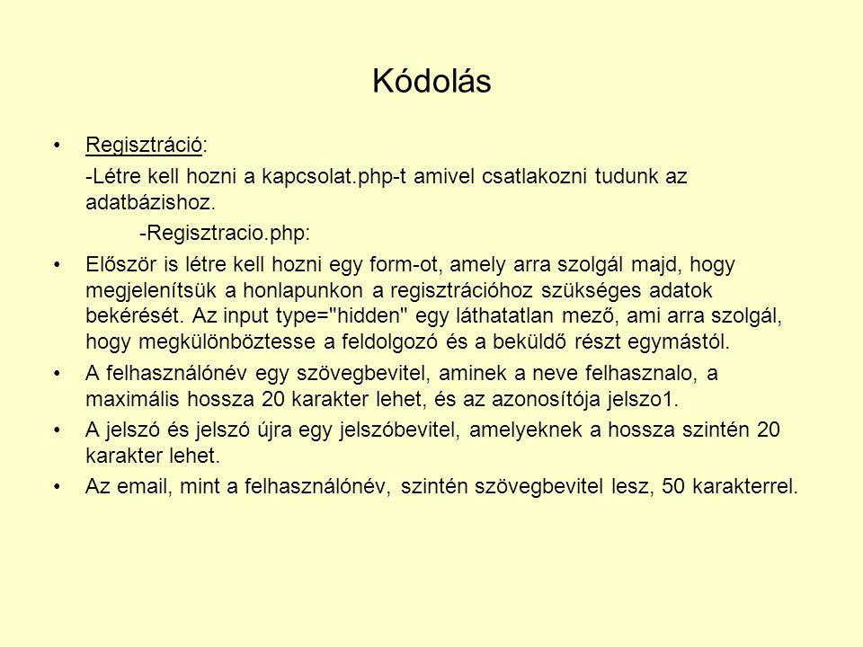A regisztracio.php feldolgozó része Először is, be kell include-olni a kapcsolat.php-t, majd hozzunk létre változókat: $regi = $_POST[ regi ]; $felhasznalo = $_POST[ felhasznalo ]; $jelszo1 = $_POST[ jelszo1 ]; $jelszo2 = $_POST[ jelszo2 ]; $email1 = $_POST[ email1 ]; $email2 = $_POST[ email2 ]; A következőkben az előbb létrehozott változókkal fogunk dolgozni.