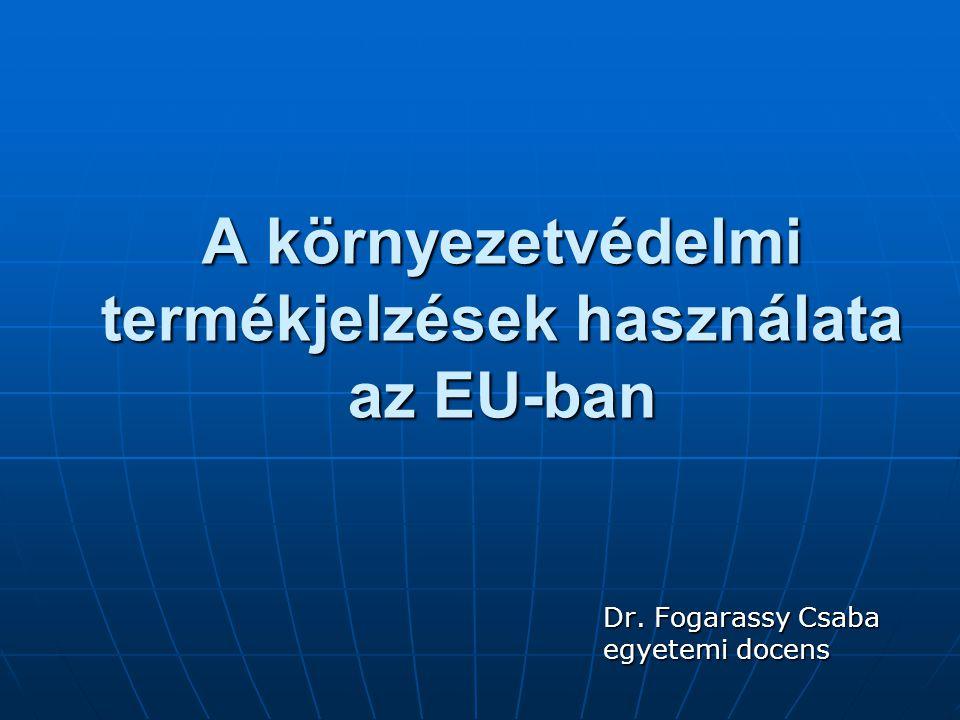 A környezetvédelmi termékjelzések használata az EU-ban Dr. Fogarassy Csaba egyetemi docens