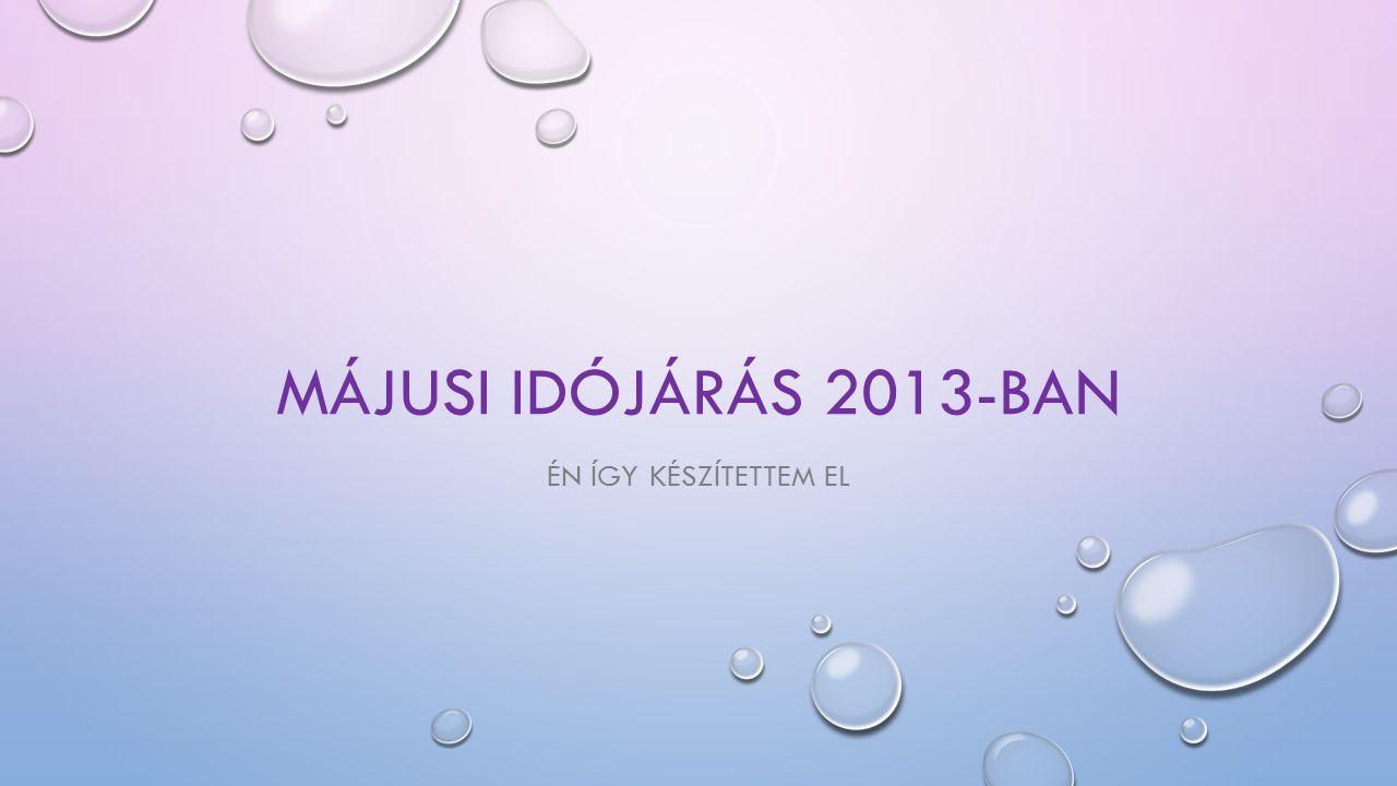 MÁJUSI IDÓJÁRÁS 2013-BAN ÉN ÍGY KÉSZÍTETTEM EL