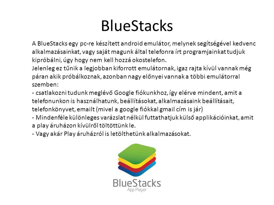 BlueStacks A BlueStacks egy pc-re készített android emulátor, melynek segítségével kedvenc alkalmazásainkat, vagy saját magunk által telefonra írt programjainkat tudjuk kipróbálni, úgy hogy nem kell hozzá okostelefon.