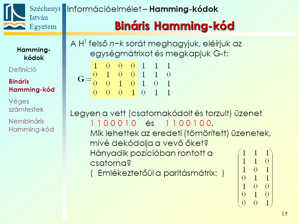 Széchenyi István Egyetem 15 A H T felső n−k sorát meghagyjuk, eléírjuk az egységmátrixot és megkapjuk G-t: Legyen a vett (csatornakódolt és torzult) üzenet 1 1 0 0 0 1 0 és 1 1 0 0 1 0 0.