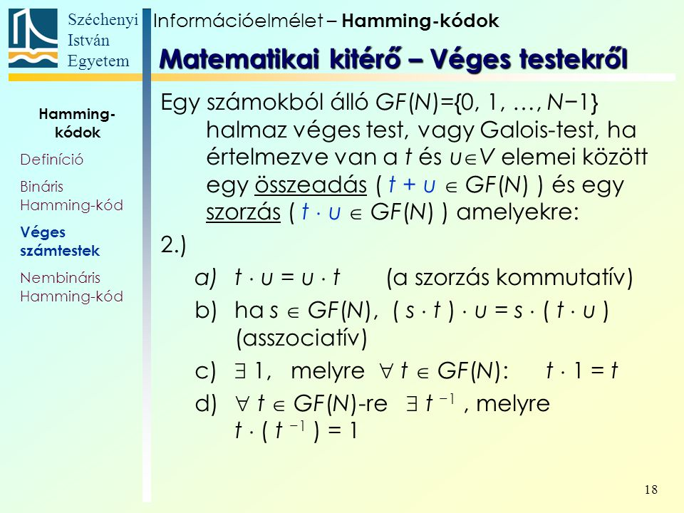 Széchenyi István Egyetem 18 Egy számokból álló GF(N)={0, 1, …, N−1} halmaz véges test, vagy Galois-test, ha értelmezve van a t és u  V elemei között egy összeadás ( t + u  GF(N) ) és egy szorzás ( t  u  GF(N) ) amelyekre: 2.) a)t  u = u  t (a szorzás kommutatív) b)ha s  GF(N), ( s  t )  u = s  ( t  u ) (asszociatív) c)  1, melyre  t  GF(N): t  1 = t d)  t  GF(N)-re  t −1, melyre t  ( t −1 ) = 1 Matematikai kitérő – Véges testekről Információelmélet – Hamming-kódok Hamming- kódok Definíció Bináris Hamming-kód Véges számtestek Nembináris Hamming-kód