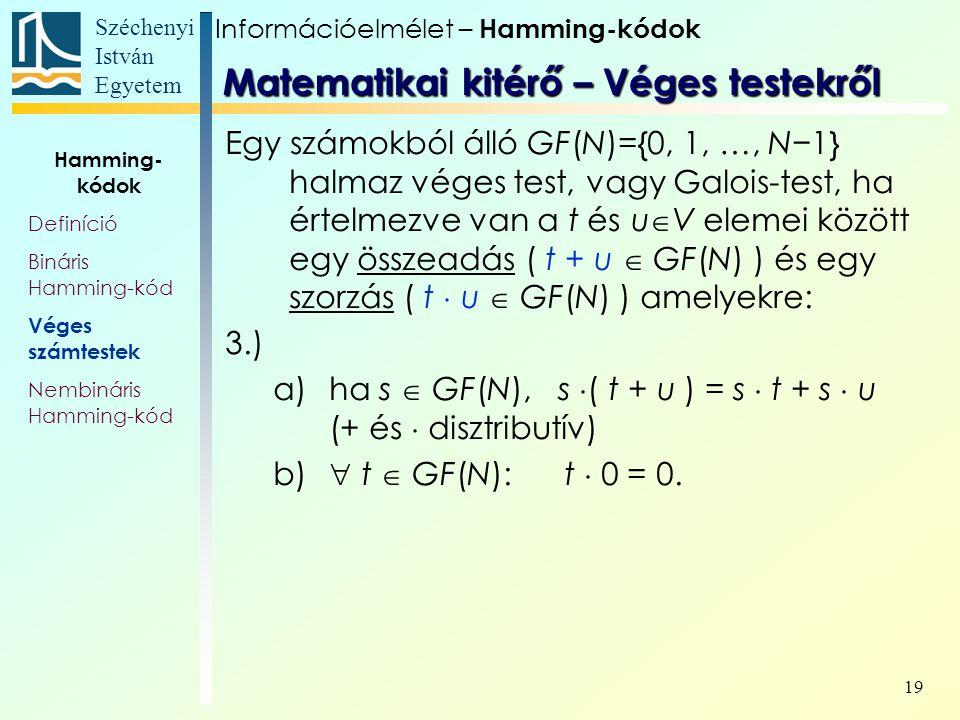 Széchenyi István Egyetem 19 Egy számokból álló GF(N)={0, 1, …, N−1} halmaz véges test, vagy Galois-test, ha értelmezve van a t és u  V elemei között egy összeadás ( t + u  GF(N) ) és egy szorzás ( t  u  GF(N) ) amelyekre: 3.) a)ha s  GF(N), s  ( t + u ) = s  t + s  u (+ és  disztributív) b)  t  GF(N): t  0 = 0.
