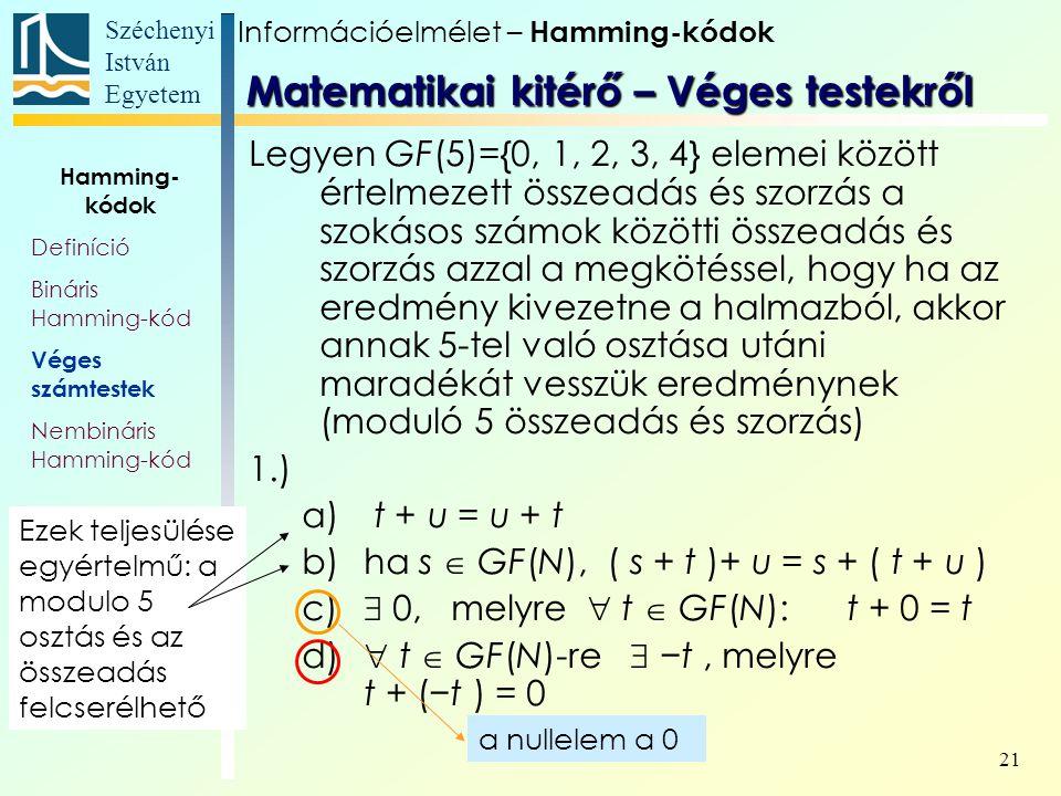 Széchenyi István Egyetem 21 Legyen GF(5)={0, 1, 2, 3, 4} elemei között értelmezett összeadás és szorzás a szokásos számok közötti összeadás és szorzás azzal a megkötéssel, hogy ha az eredmény kivezetne a halmazból, akkor annak 5-tel való osztása utáni maradékát vesszük eredménynek (moduló 5 összeadás és szorzás) 1.) a) t + u = u + t b)ha s  GF(N), ( s + t )+ u = s + ( t + u ) c)  0, melyre  t  GF(N): t + 0 = t d)  t  GF(N)-re  −t, melyre t + (−t ) = 0 Ezek teljesülése egyértelmű: a modulo 5 osztás és az összeadás felcserélhető a nullelem a 0 Információelmélet – Hamming-kódok Hamming- kódok Definíció Bináris Hamming-kód Véges számtestek Nembináris Hamming-kód Matematikai kitérő – Véges testekről