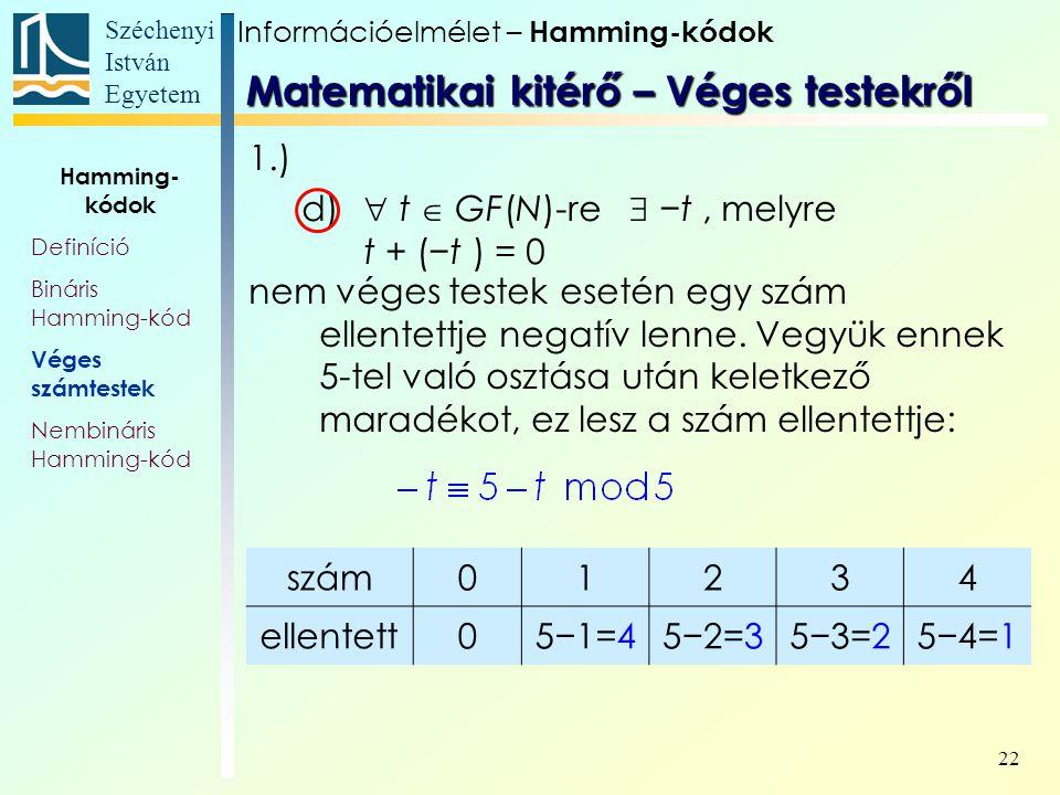 Széchenyi István Egyetem 22 Hamming- kódok Definíció Bináris Hamming-kód Véges számtestek Nembináris Hamming-kód 1.) d)  t  GF(N)-re  −t, melyre t + (−t ) = 0 nem véges testek esetén egy szám ellentettje negatív lenne.