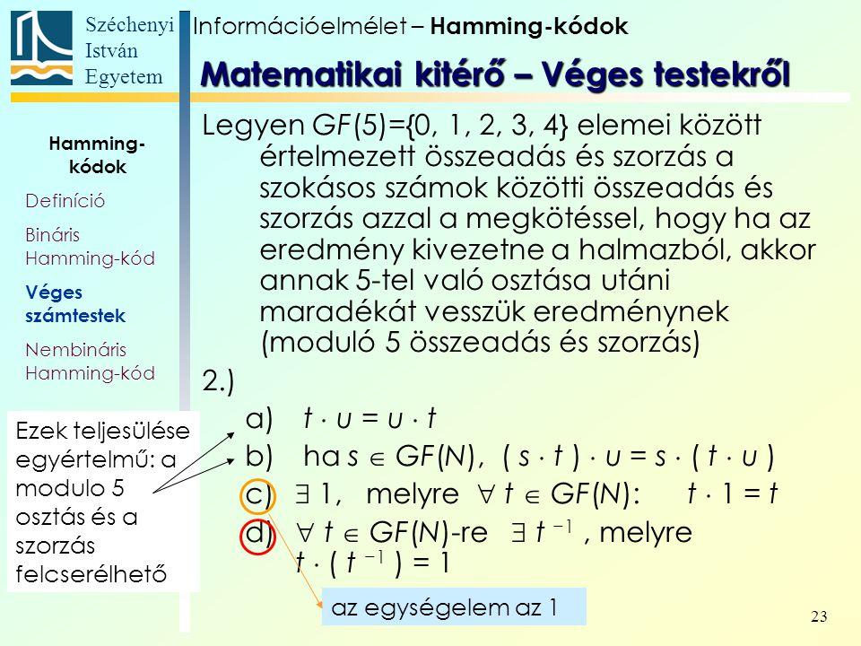 Széchenyi István Egyetem 23 Legyen GF(5)={0, 1, 2, 3, 4} elemei között értelmezett összeadás és szorzás a szokásos számok közötti összeadás és szorzás azzal a megkötéssel, hogy ha az eredmény kivezetne a halmazból, akkor annak 5-tel való osztása utáni maradékát vesszük eredménynek (moduló 5 összeadás és szorzás) 2.) a) t  u = u  t b) ha s  GF(N), ( s  t )  u = s  ( t  u ) c)  1, melyre  t  GF(N): t  1 = t d)  t  GF(N)-re  t −1, melyre t  ( t −1 ) = 1 az egységelem az 1 Információelmélet – Hamming-kódok Hamming- kódok Definíció Bináris Hamming-kód Véges számtestek Nembináris Hamming-kód Matematikai kitérő – Véges testekről Ezek teljesülése egyértelmű: a modulo 5 osztás és a szorzás felcserélhető