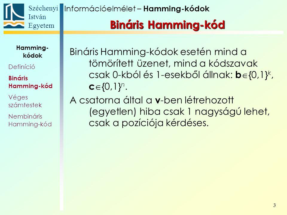 Széchenyi István Egyetem 3 Bináris Hamming-kód Bináris Hamming-kódok esetén mind a tömörített üzenet, mind a kódszavak csak 0-kból és 1-esekből állnak: b  {0,1} k, c  {0,1} n.