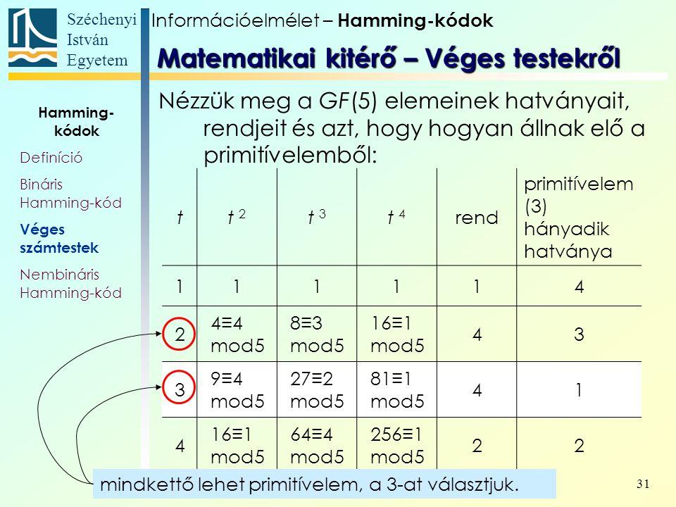Széchenyi István Egyetem 31 Nézzük meg a GF(5) elemeinek hatványait, rendjeit és azt, hogy hogyan állnak elő a primitívelemből: tt 2 t 3 t 4 rend primitívelem (3) hányadik hatványa 111114 2 4≡4 mod5 8≡3 mod5 16≡1 mod5 43 3 9≡4 mod5 27≡2 mod5 81≡1 mod5 41 4 16≡1 mod5 64≡4 mod5 256≡1 mod5 22 Információelmélet – Hamming-kódok Hamming- kódok Definíció Bináris Hamming-kód Véges számtestek Nembináris Hamming-kód Matematikai kitérő – Véges testekről mindkettő lehet primitívelem, a 3-at választjuk.