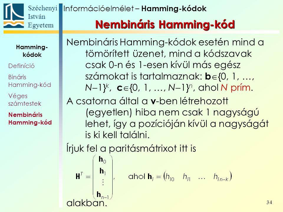 Széchenyi István Egyetem 34 Nembináris Hamming-kód Nembináris Hamming-kódok esetén mind a tömörített üzenet, mind a kódszavak csak 0-n és 1-esen kívül más egész számokat is tartalmaznak: b  {0, 1, …, N  1} k, c  {0, 1, …, N  1} n, ahol N prím.