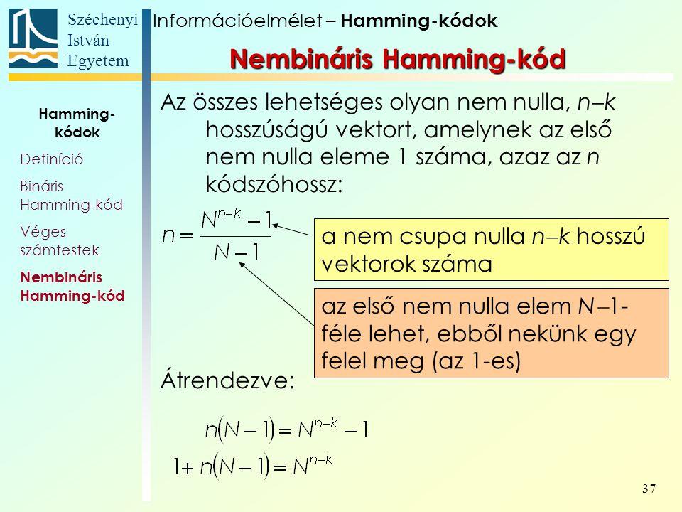 Széchenyi István Egyetem 37 Az összes lehetséges olyan nem nulla, n  k hosszúságú vektort, amelynek az első nem nulla eleme 1 száma, azaz az n kódszóhossz: Átrendezve: a nem csupa nulla n  k hosszú vektorok száma az első nem nulla elem N  1- féle lehet, ebből nekünk egy felel meg (az 1-es) Információelmélet – Hamming-kódok Nembináris Hamming-kód Hamming- kódok Definíció Bináris Hamming-kód Véges számtestek Nembináris Hamming-kód