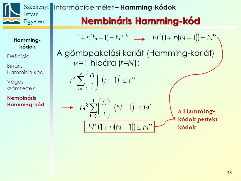 Széchenyi István Egyetem 38 A gömbpakolási korlát (Hamming-korlát) =1 hibára (r=N): a Hamming- kódok perfekt kódok Információelmélet – Hamming-kódok Nembináris Hamming-kód Hamming- kódok Definíció Bináris Hamming-kód Véges számtestek Nembináris Hamming-kód