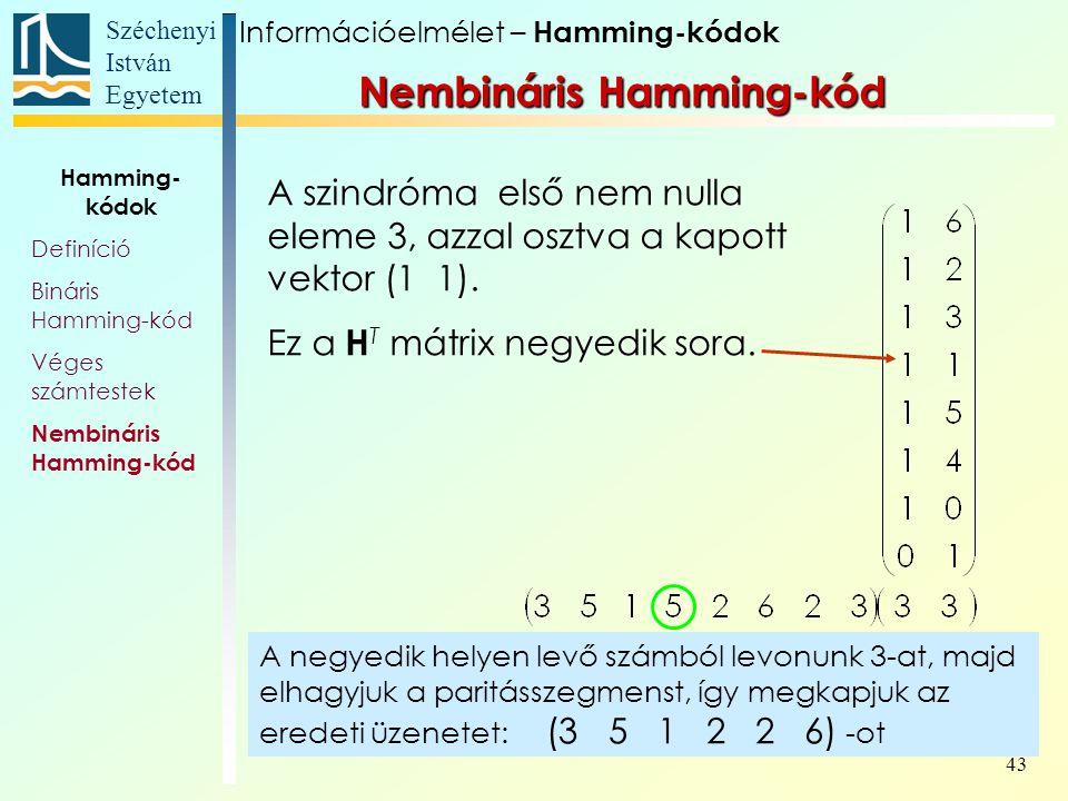 Széchenyi István Egyetem 43 Információelmélet – Hamming-kódok Nembináris Hamming-kód Hamming- kódok Definíció Bináris Hamming-kód Véges számtestek Nembináris Hamming-kód A szindróma első nem nulla eleme 3, azzal osztva a kapott vektor (1 1).