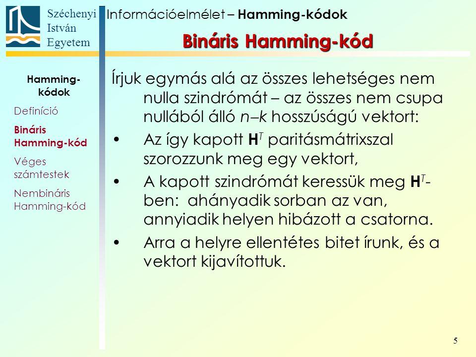 Széchenyi István Egyetem 6 H T oszlopainak száma n  k, az összes lehetséges n  k hosszú, 0-kból és 1-ekbők álló vektorok száma: Ebből egy tiszta nullából áll, így a H T sorainak száma: Néhány össze- tartozó n és k érték: nknkn=2 n  k  1 k 231 374 41511 53126 66357 7127120 Információelmélet – Hamming-kódok Hamming- kódok Definíció Bináris Hamming-kód Véges számtestek Nembináris Hamming-kód Bináris Hamming-kód