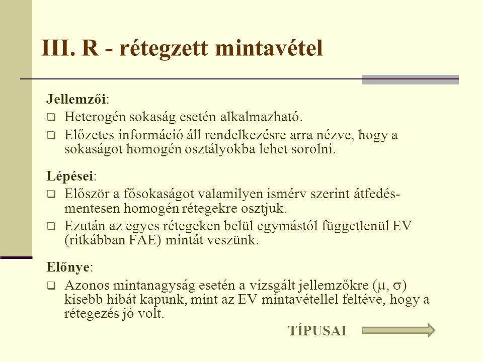 III. R - rétegzett mintavétel Jellemzői:  Heterogén sokaság esetén alkalmazható.  Előzetes információ áll rendelkezésre arra nézve, hogy a sokaságot