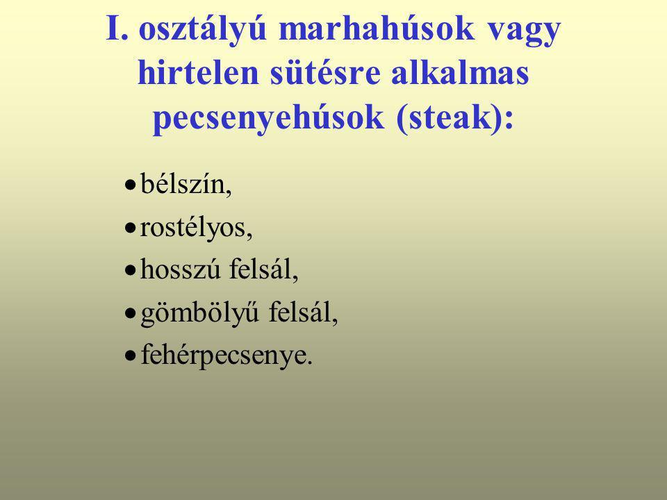 I. osztályú marhahúsok vagy hirtelen sütésre alkalmas pecsenyehúsok (steak):  bélszín,  rostélyos,  hosszú felsál,  gömbölyű felsál,  fehérpecsen