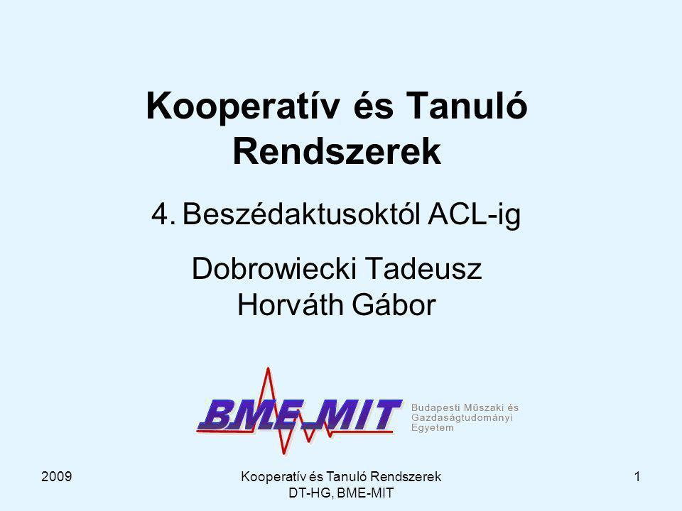 2009Kooperatív és Tanuló Rendszerek DT-HG, BME-MIT 12 Beszédaktusok és az MI tervkészítés – Cohen, Perrault (1970) Beszédaktus: operátor + STRIPS leírás a szükséges és elégséges feltételek (formálisan) Request (B, H, a) [Precond: Cando.pr (B Bel (H Cando a))  (B Bel (H Bel (H Cando a))) Want.pr (B Bel (B Want request_instance)) [Effect: (H Bel (B Bel (S Want a))) a sikeres befejezéshez az kell, hogy B higye, hogy H képes a-ra, és hogy H szintén ezt higye.