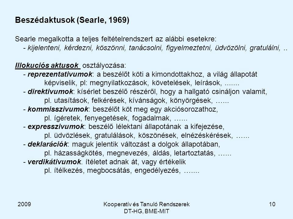 2009Kooperatív és Tanuló Rendszerek DT-HG, BME-MIT 10 Beszédaktusok (Searle, 1969) Searle megalkotta a teljes feltételrendszert az alábbi esetekre: - kijelenteni, kérdezni, köszönni, tanácsolni, figyelmeztetni, üdvözölni, gratulálni,..