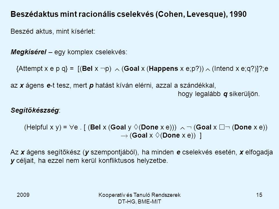 2009Kooperatív és Tanuló Rendszerek DT-HG, BME-MIT 15 Beszédaktus mint racionális cselekvés (Cohen, Levesque), 1990 Beszéd aktus, mint kísérlet: Megkísérel – egy komplex cselekvés: {Attempt x e p q} = [(Bel x  p)  (Goal x (Happens x e;p ))  (Intend x e;q )] ;e az x ágens e-t tesz, mert p hatást kíván elérni, azzal a szándékkal, hogy legalább q sikerüljön.