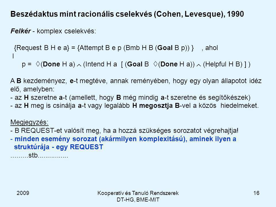 2009Kooperatív és Tanuló Rendszerek DT-HG, BME-MIT 16 Beszédaktus mint racionális cselekvés (Cohen, Levesque), 1990 Felkér - komplex cselekvés: {Request B H e a} = {Attempt B e p (Bmb H B (Goal B p)) }, ahol l p =  (Done H a)  (Intend H a [ (Goal B  (Done H a))  (Helpful H B) ] ) A B kezdeményez, e-t megtéve, annak reményében, hogy egy olyan állapotot idéz elő, amelyben: - az H szeretne a-t (amellett, hogy B még mindig a-t szeretne és segítőkészek) - az H meg is csinálja a-t vagy legalább H megosztja B-vel a közös hiedelmeket.