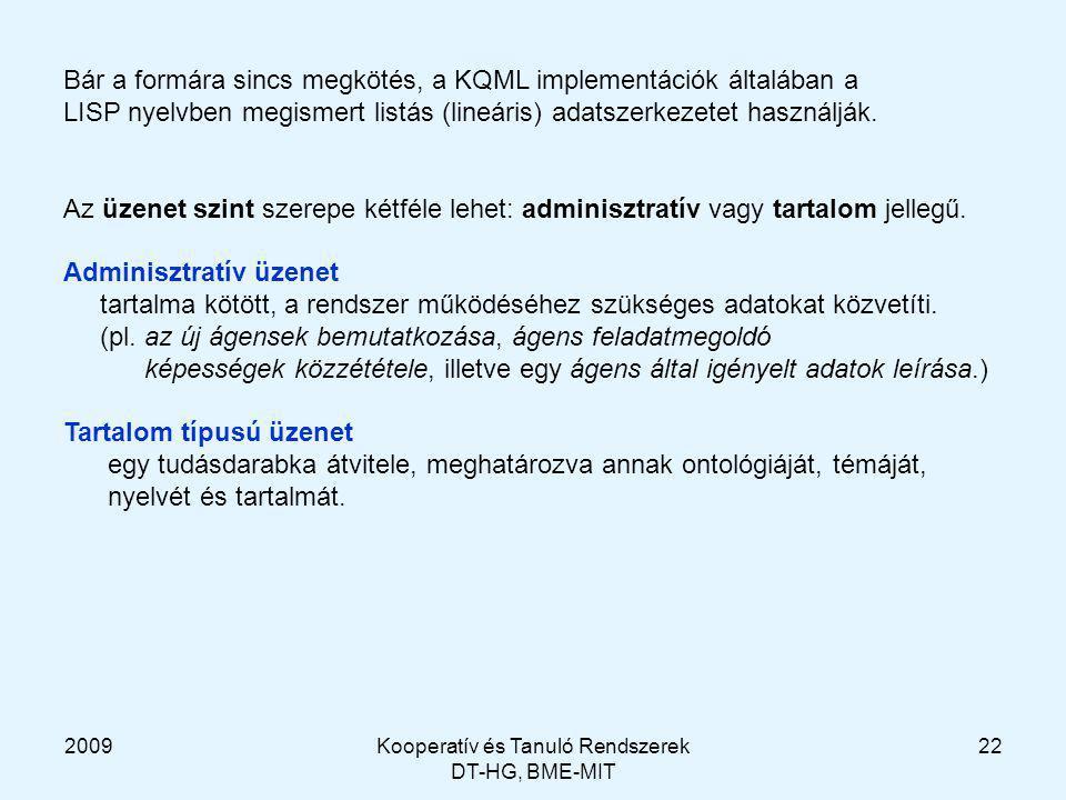 2009Kooperatív és Tanuló Rendszerek DT-HG, BME-MIT 22 Bár a formára sincs megkötés, a KQML implementációk általában a LISP nyelvben megismert listás (lineáris) adatszerkezetet használják.