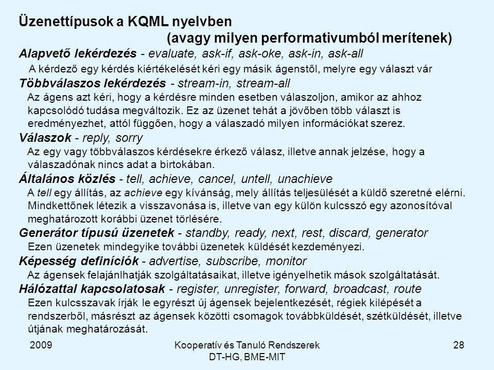 2009Kooperatív és Tanuló Rendszerek DT-HG, BME-MIT 28 Üzenettípusok a KQML nyelvben (avagy milyen performativumból merítenek) Alapvető lekérdezés - evaluate, ask-if, ask-oke, ask-in, ask-all A kérdező egy kérdés kiértékelését kéri egy másik ágenstől, melyre egy választ vár Többválaszos lekérdezés - stream-in, stream-all Az ágens azt kéri, hogy a kérdésre minden esetben válaszoljon, amikor az ahhoz kapcsolódó tudása megváltozik.
