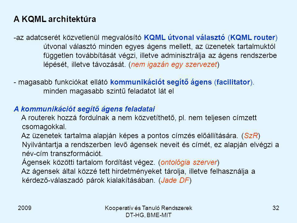 2009Kooperatív és Tanuló Rendszerek DT-HG, BME-MIT 32 A KQML architektúra -az adatcserét közvetlenül megvalósító KQML útvonal választó (KQML router) útvonal választó minden egyes ágens mellett, az üzenetek tartalmuktól független továbbítását végzi, illetve adminisztrálja az ágens rendszerbe lépését, illetve távozását.