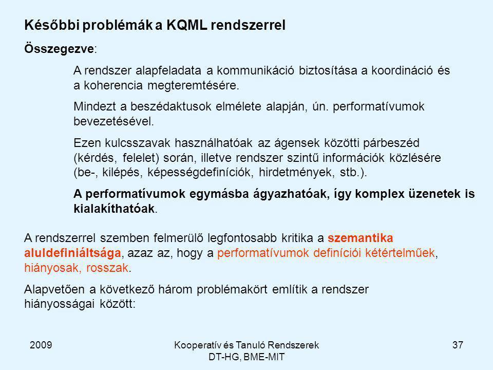 2009Kooperatív és Tanuló Rendszerek DT-HG, BME-MIT 37 Későbbi problémák a KQML rendszerrel Összegezve: A rendszer alapfeladata a kommunikáció biztosítása a koordináció és a koherencia megteremtésére.