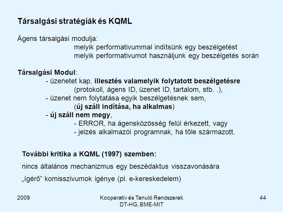 2009Kooperatív és Tanuló Rendszerek DT-HG, BME-MIT 44 Társalgási stratégiák és KQML Ágens társalgási modulja: melyik performativummal indítsünk egy beszélgetést melyik performativumot használjunk egy beszélgetés során Társalgási Modul: - üzenetet kap, illesztés valamelyik folytatott beszélgetésre (protokoll, ágens ID, üzenet ID, tartalom, stb..), - üzenet nem folytatása egyik beszélgetésnek sem, (új száll indítása, ha alkalmas) - új száll nem megy, - ERROR, ha ágensközösség felül érkezett, vagy - jelzés alkalmazói programnak, ha tőle származott.