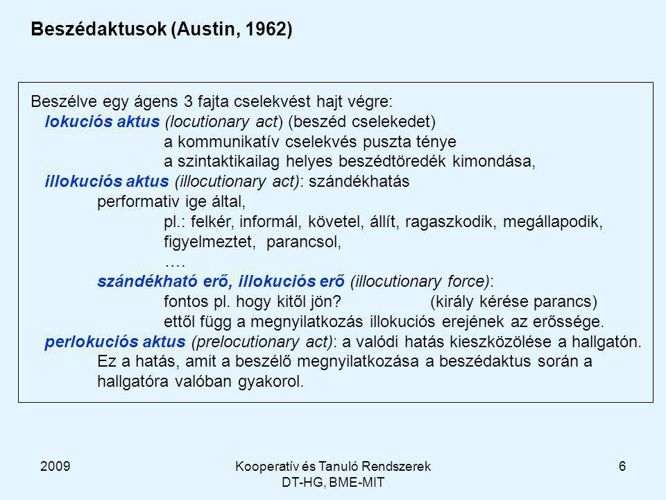 2009Kooperatív és Tanuló Rendszerek DT-HG, BME-MIT 6 Beszédaktusok (Austin, 1962) Beszélve egy ágens 3 fajta cselekvést hajt végre: lokuciós aktus (locutionary act) (beszéd cselekedet) a kommunikatív cselekvés puszta ténye a szintaktikailag helyes beszédtöredék kimondása, illokuciós aktus (illocutionary act): szándékhatás performativ ige által, pl.: felkér, informál, követel, állít, ragaszkodik, megállapodik, figyelmeztet, parancsol, ….