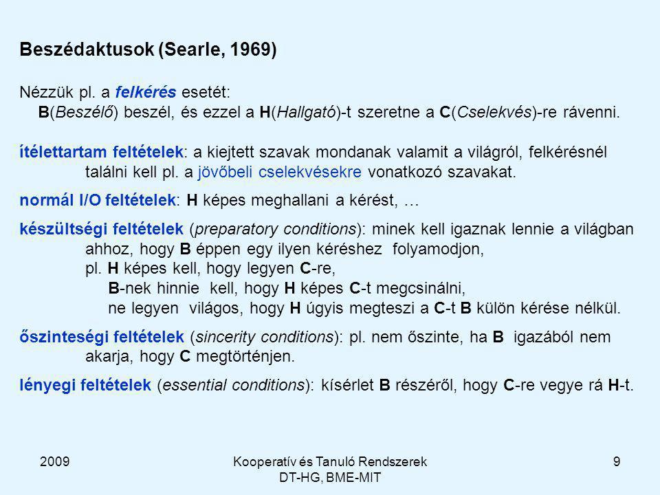 2009Kooperatív és Tanuló Rendszerek DT-HG, BME-MIT 30 Példa: A küldi B-nak B küldi A-nak (advertise :language KQML :ontology K10 :content (subscribe :language KQML :ontology K10 :content (stream-about :language KIF :ontology motors :content motor1))) (subscribe :reply-with s1 :language KQML :ontology K10 :content (stream-about :language KIF :ontology motors :content motor1)) (tell :language KIF :ontology motors :in-reply-to s1 :content (= (val (torque motor1) (sim-time 5)) (scalar 12 kgf)) (tell :language KIF :ontology structures :in-reply-to s1 :content (fastens frame12 motor1)) (untell :language KIF :ontology motors :in-reply-to s1 :content (= (val (torque motor1) (sim-time 5)) (scalar 12 kgf)) (tell :language KIF :ontology motors :in-reply-to s1 :content (= (val (torque motor1) (sim-time 5)) (scalar 13 kgf)) ……