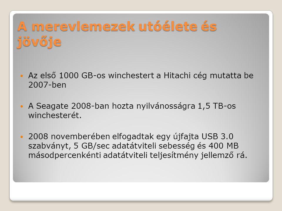 A merevlemezek utóélete és jövője Az első 1000 GB-os winchestert a Hitachi cég mutatta be 2007-ben A Seagate 2008-ban hozta nyilvánosságra 1,5 TB-os winchesterét.