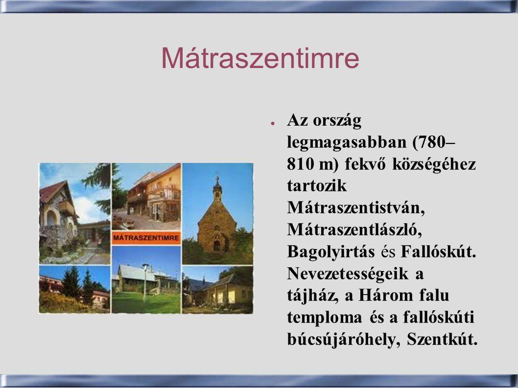 Mátraszentimre ● Az ország legmagasabban (780– 810 m) fekvő községéhez tartozik Mátraszentistván, Mátraszentlászló, Bagolyirtás és Fallóskút. Nevezete
