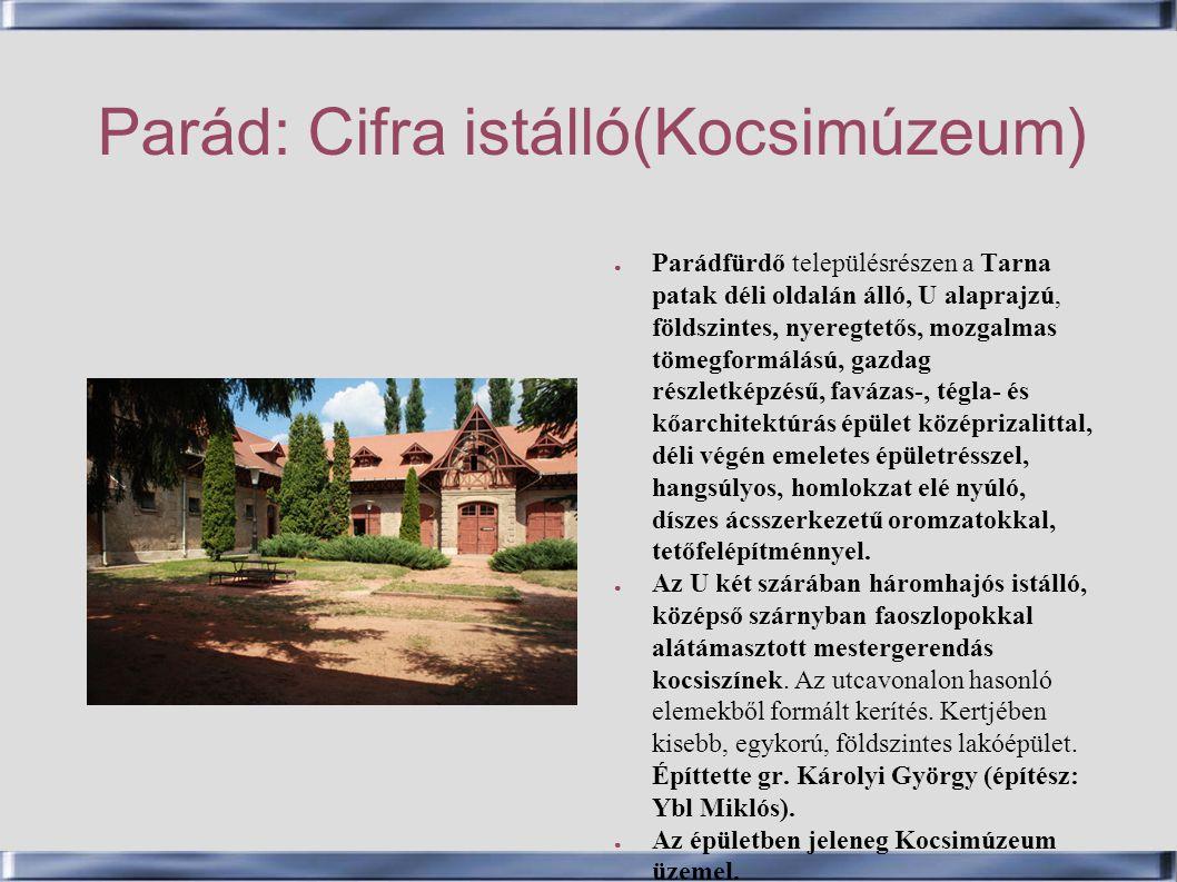 Parád: Cifra istálló(Kocsimúzeum) ● Parádfürdő településrészen a Tarna patak déli oldalán álló, U alaprajzú, földszintes, nyeregtetős, mozgalmas tömeg