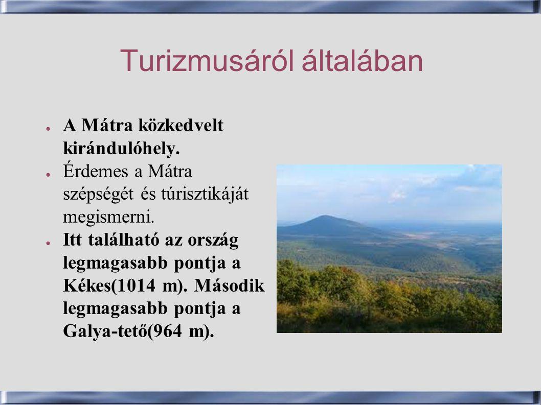 Turizmusáról általában ● A Mátra közkedvelt kirándulóhely. ● Érdemes a Mátra szépségét és túrisztikáját megismerni. ● Itt található az ország legmagas