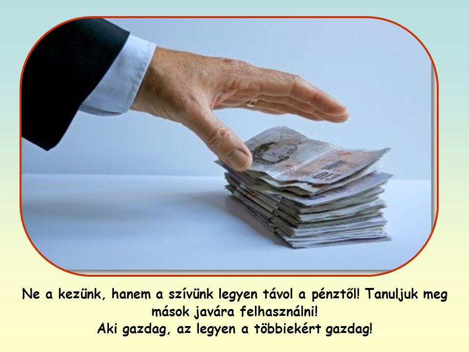 A gazdagság önmagában nem rossz, nem megvetendő, de helyesen kell élni vele.
