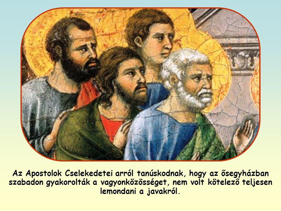 Az Apostolok Cselekedetei arról tanúskodnak, hogy az ősegyházban szabadon gyakorolták a vagyonközösséget, nem volt kötelező teljesen lemondani a javakról.