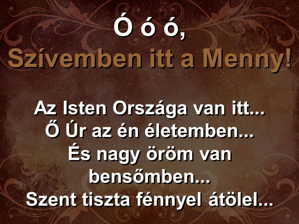Ó ó ó, Szívemben itt a Menny.Trónjának temploma vagyunk...