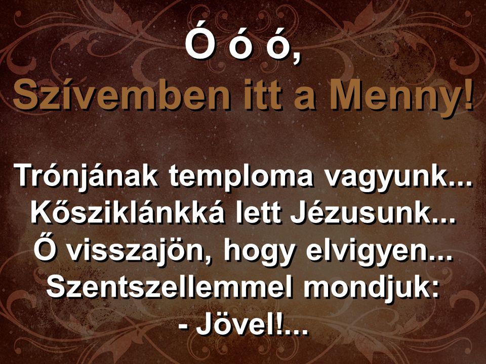 Ó ó ó, Szívemben itt a Menny! Trónjának temploma vagyunk... Kősziklánkká lett Jézusunk... Ő visszajön, hogy elvigyen... Szentszellemmel mondjuk: - Jöv
